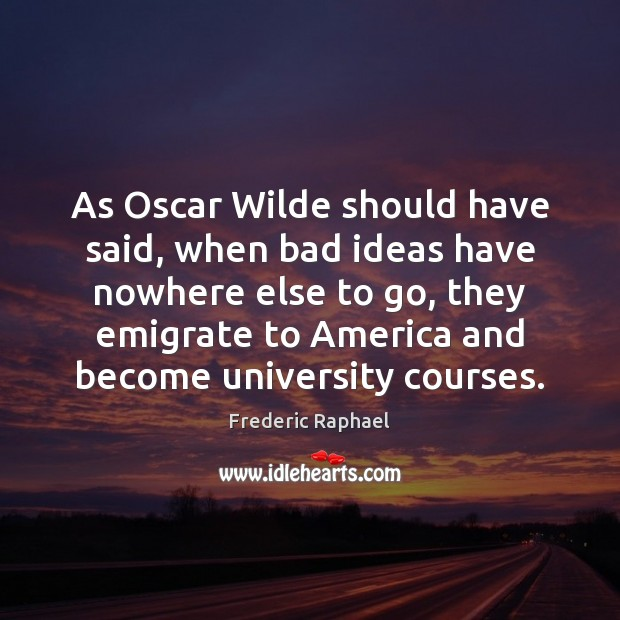 As Oscar Wilde should have said, when bad ideas have nowhere else Image