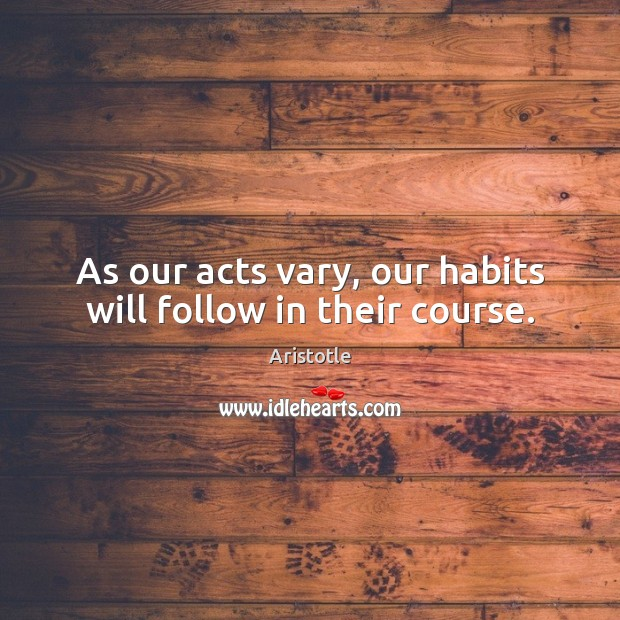 As our acts vary, our habits will follow in their course. Aristotle Picture Quote