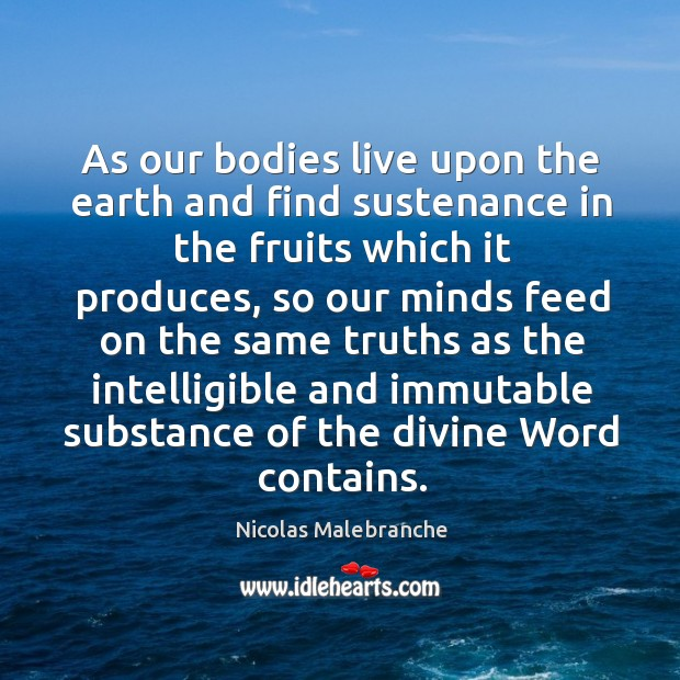 As our bodies live upon the earth and find sustenance in the fruits which it produces Nicolas Malebranche Picture Quote