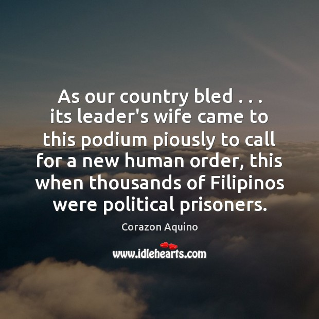 As our country bled . . . its leader's wife came to this podium piously Corazon Aquino Picture Quote