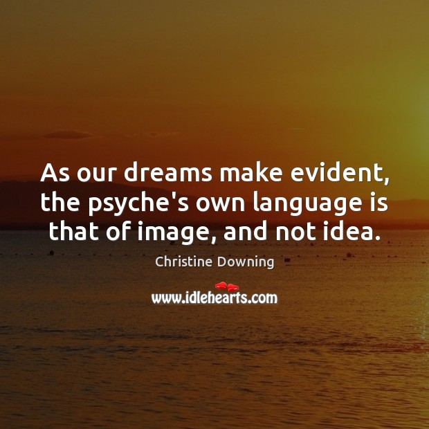 As our dreams make evident, the psyche's own language is that of image, and not idea. Image