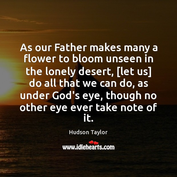 As our Father makes many a flower to bloom unseen in the Hudson Taylor Picture Quote