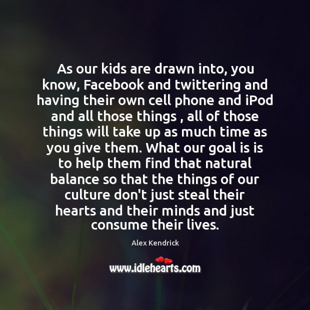 Image, As our kids are drawn into, you know, Facebook and twittering and