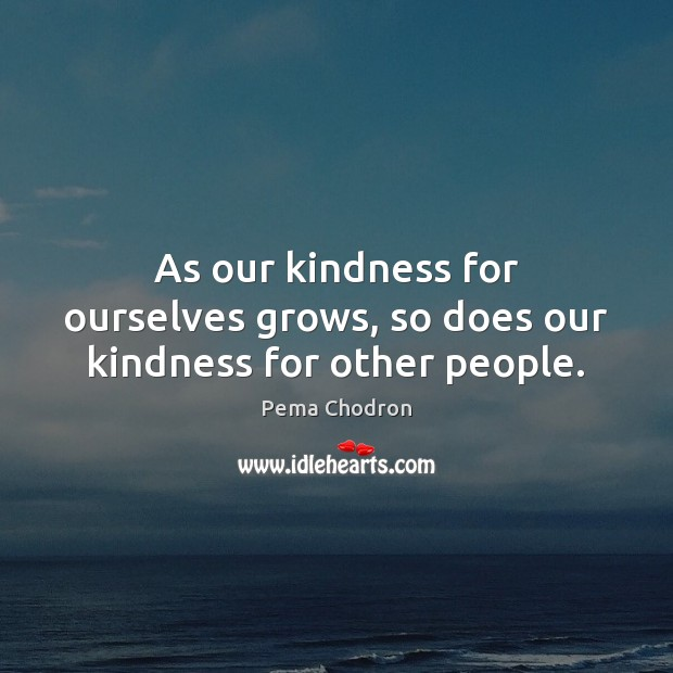 As our kindness for ourselves grows, so does our kindness for other people. Image