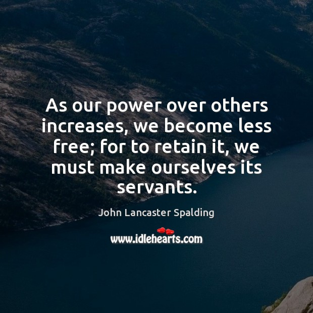 As our power over others increases, we become less free; for to John Lancaster Spalding Picture Quote
