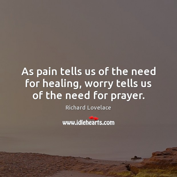 As pain tells us of the need for healing, worry tells us of