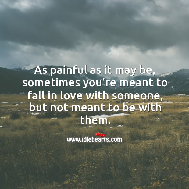 As painful as it may be, sometimes you're meant to fall in love with someone, but not meant to be with them. Image