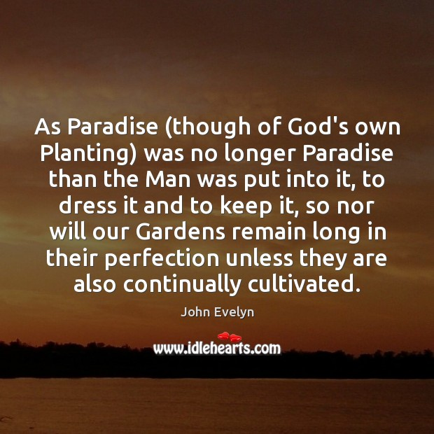 As Paradise (though of God's own Planting) was no longer Paradise than John Evelyn Picture Quote