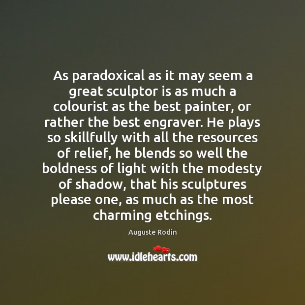 As paradoxical as it may seem a great sculptor is as much Image