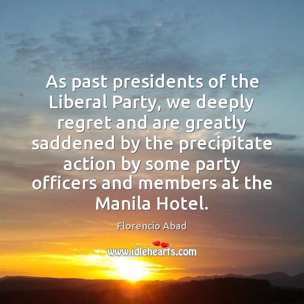 As past presidents of the Liberal Party, we deeply regret and are Florencio Abad Picture Quote