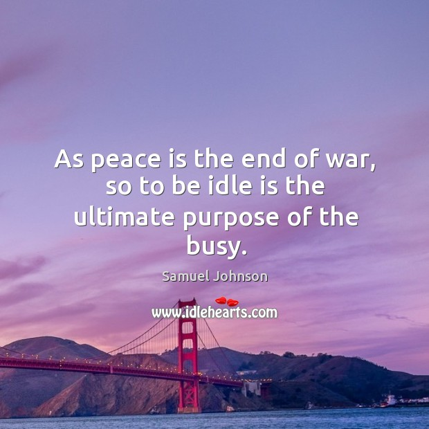 Image, As peace is the end of war, so to be idle is the ultimate purpose of the busy.