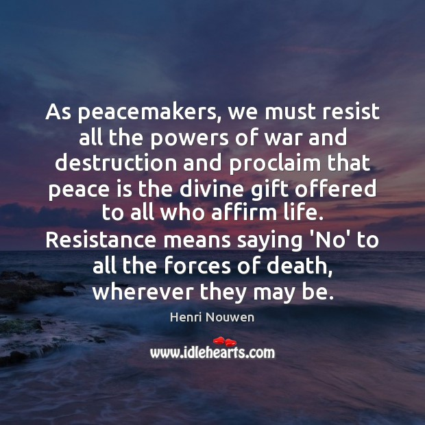 As peacemakers, we must resist all the powers of war and destruction Henri Nouwen Picture Quote