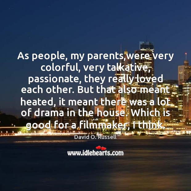 As people, my parents,were very colorful, very talkative, passionate, they really David O. Russell Picture Quote