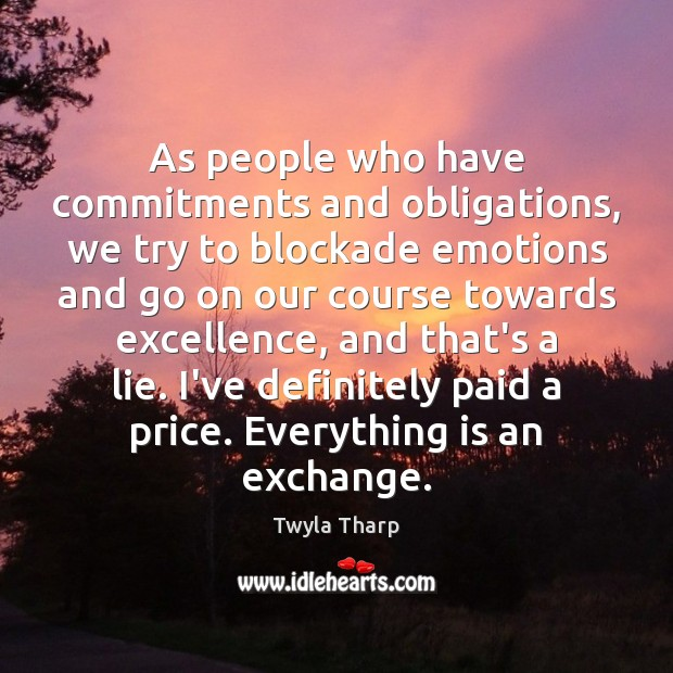 As people who have commitments and obligations, we try to blockade emotions Twyla Tharp Picture Quote