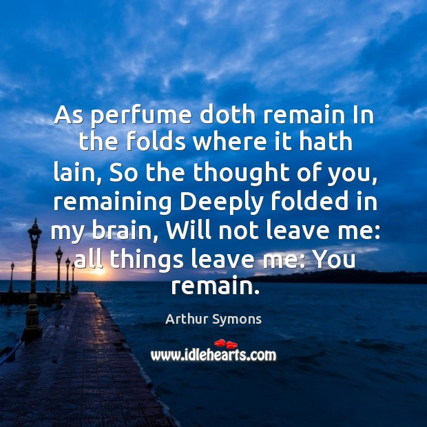 As perfume doth remain in the folds where it hath lain Thought of You Quotes Image