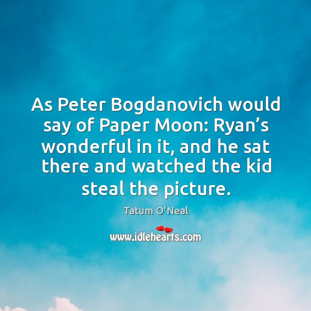As peter bogdanovich would say of paper moon: ryan's wonderful in it Tatum O'Neal Picture Quote