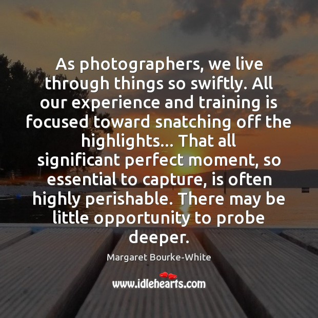 As photographers, we live through things so swiftly. All our experience and Margaret Bourke-White Picture Quote
