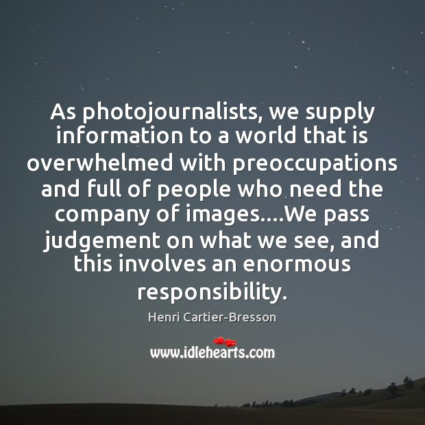 As photojournalists, we supply information to a world that is overwhelmed with Henri Cartier-Bresson Picture Quote
