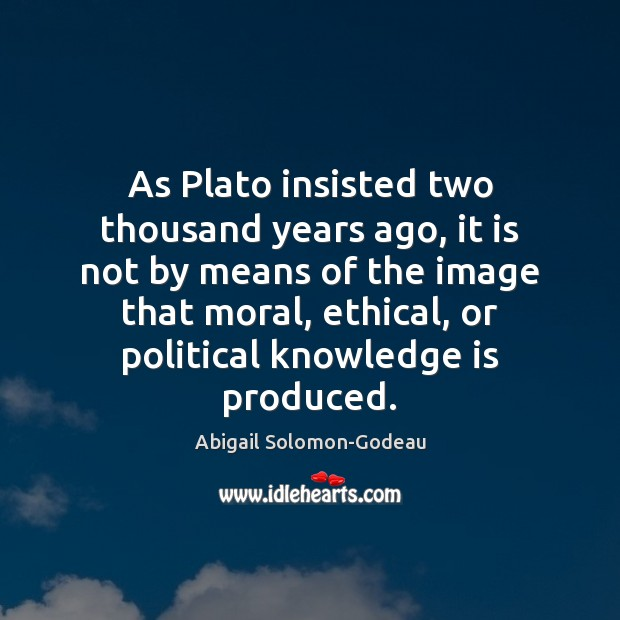 As Plato insisted two thousand years ago, it is not by means Image