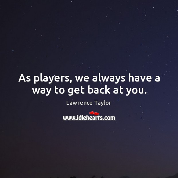 As players, we always have a way to get back at you. Lawrence Taylor Picture Quote