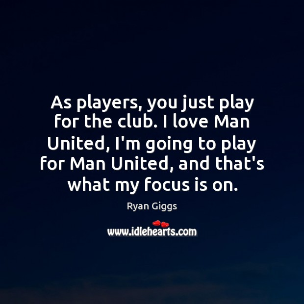 As players, you just play for the club. I love Man United, Image