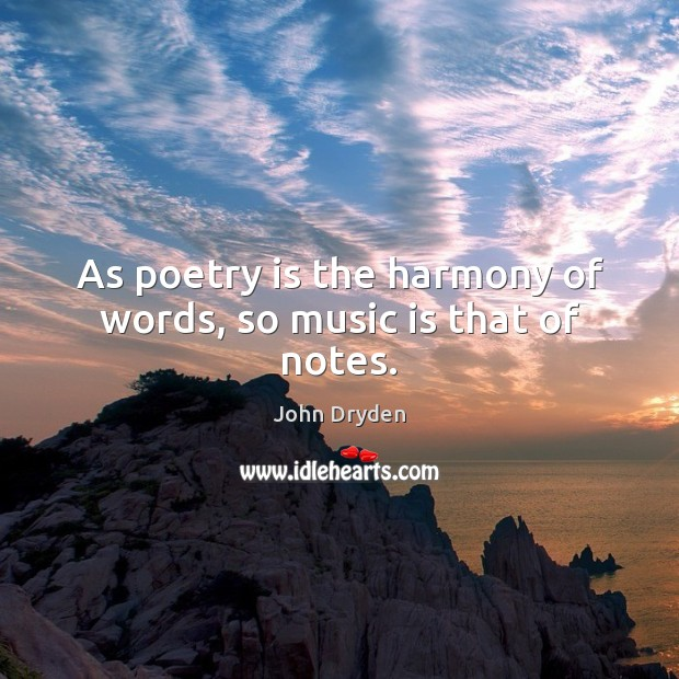 As poetry is the harmony of words, so music is that of notes. Image