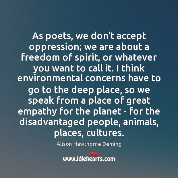 As poets, we don't accept oppression; we are about a freedom of Alison Hawthorne Deming Picture Quote