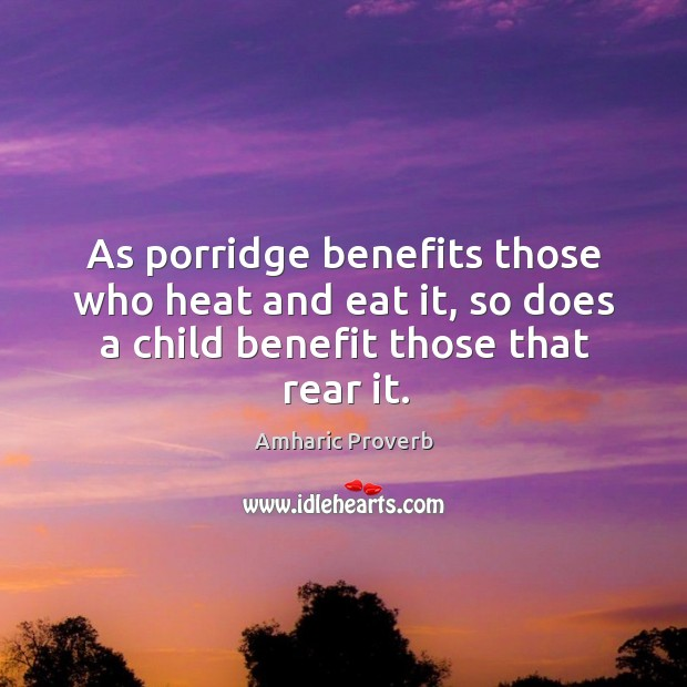 Image, As porridge benefits those who heat and eat it, so does a child benefit those that rear it.