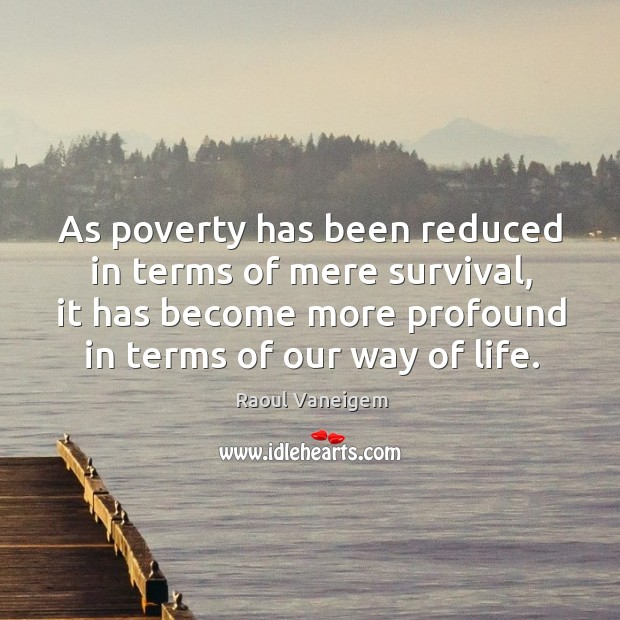 As poverty has been reduced in terms of mere survival, it has become more profound in terms of our way of life. Raoul Vaneigem Picture Quote