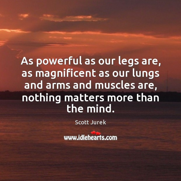 Image, As powerful as our legs are, as magnificent as our lungs and
