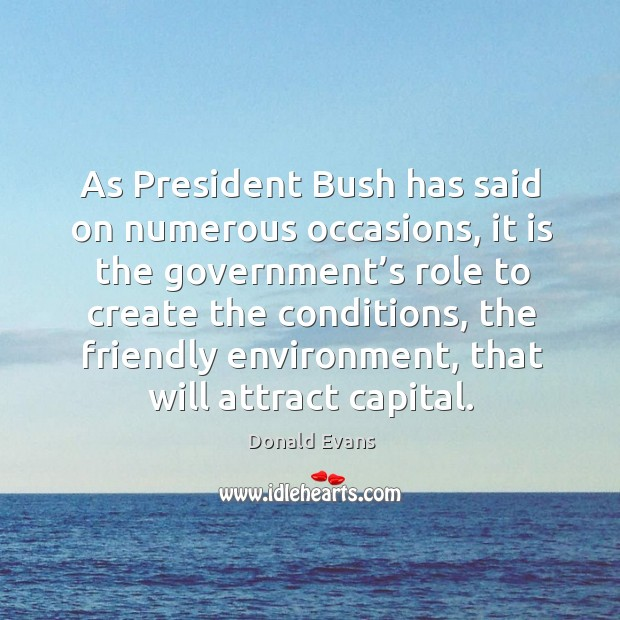As president bush has said on numerous occasions, it is the government's role to create the conditions Donald Evans Picture Quote