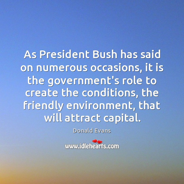 As President Bush has said on numerous occasions, it is the government's Donald Evans Picture Quote