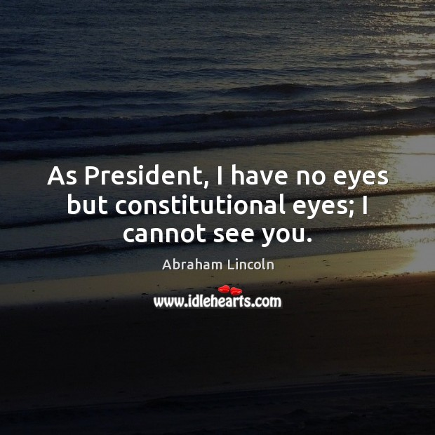 Image, As President, I have no eyes but constitutional eyes; I cannot see you.