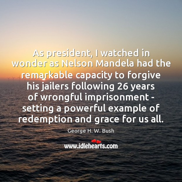 As president, I watched in wonder as Nelson Mandela had the remarkable George H. W. Bush Picture Quote