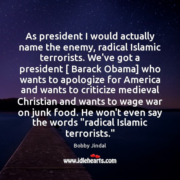 As president I would actually name the enemy, radical Islamic terrorists. We've Image