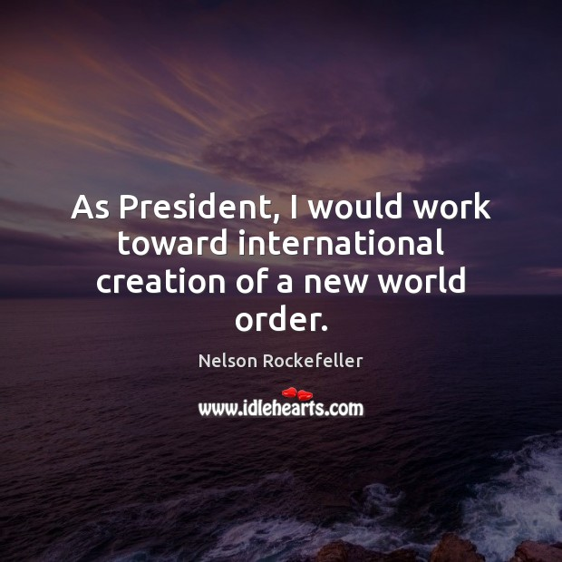 Image, As President, I would work toward international creation of a new world order.