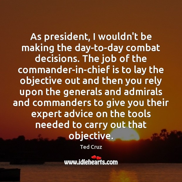 As president, I wouldn't be making the day-to-day combat decisions. The job Ted Cruz Picture Quote