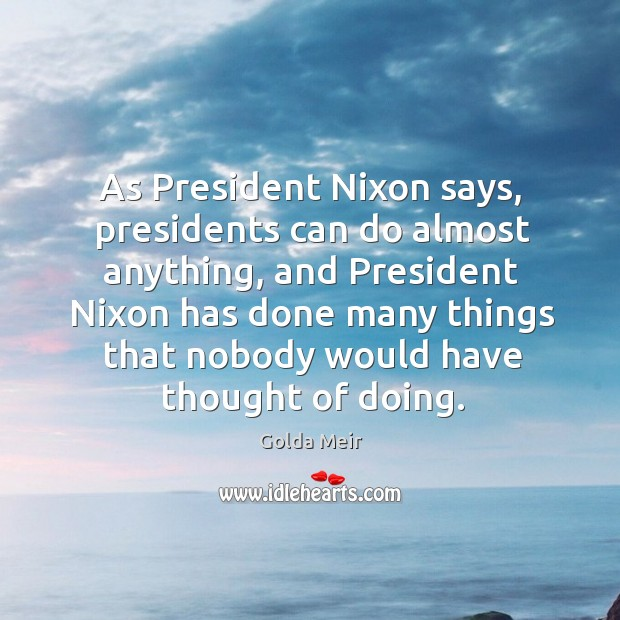 As president nixon says, presidents can do almost anything Image