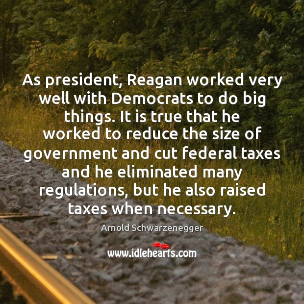 As president, Reagan worked very well with Democrats to do big things. Arnold Schwarzenegger Picture Quote