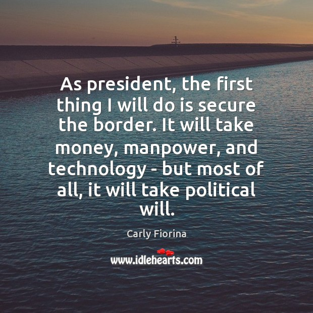 As president, the first thing I will do is secure the border. Carly Fiorina Picture Quote