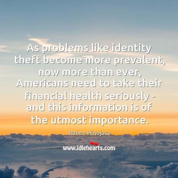 As problems like identity theft become more prevalent, now more than ever, Ruben Hinojosa Picture Quote