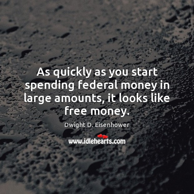 As quickly as you start spending federal money in large amounts, it looks like free money. Image