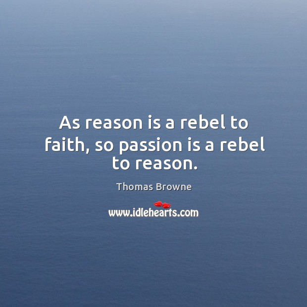 As reason is a rebel to faith, so passion is a rebel to reason. Image