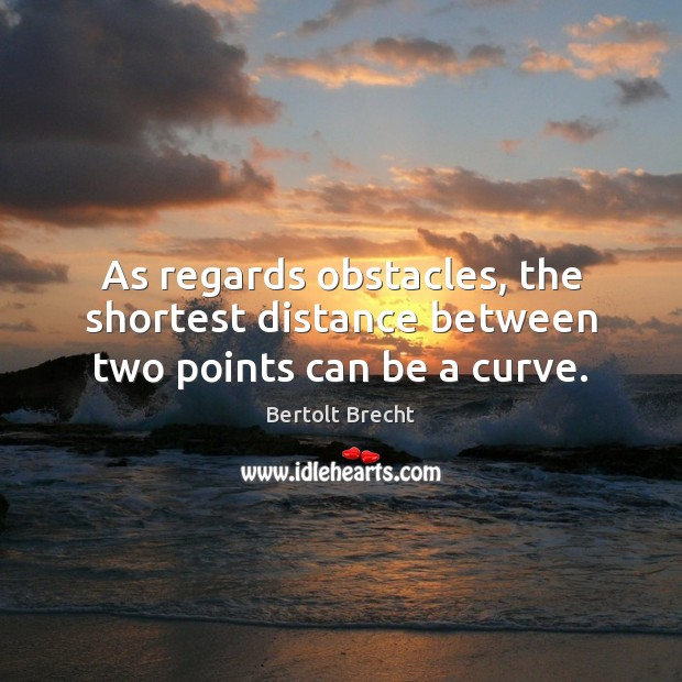 As regards obstacles, the shortest distance between two points can be a curve. Bertolt Brecht Picture Quote