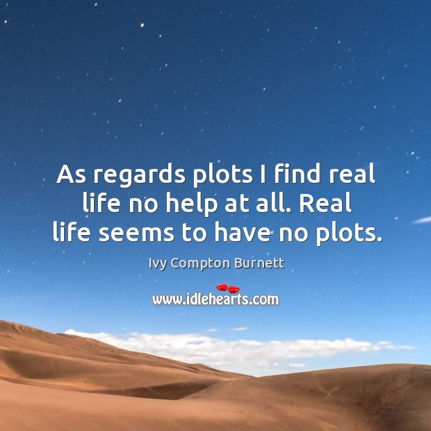 As regards plots I find real life no help at all. Real life seems to have no plots. Ivy Compton Burnett Picture Quote