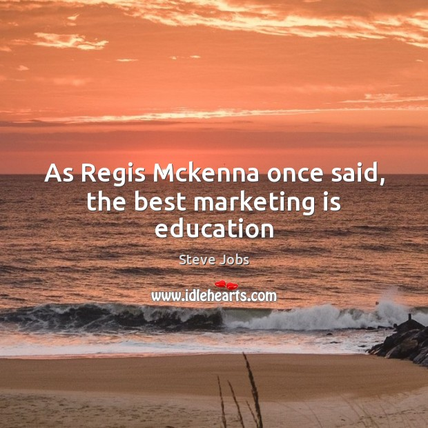 As Regis Mckenna once said, the best marketing is education Marketing Quotes