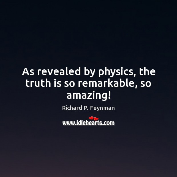 As revealed by physics, the truth is so remarkable, so amazing! Richard P. Feynman Picture Quote
