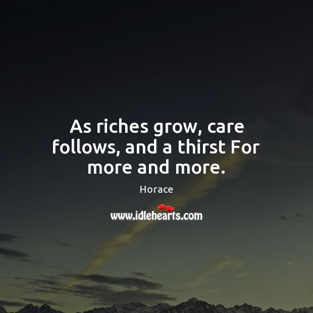 As riches grow, care follows, and a thirst For more and more. Image