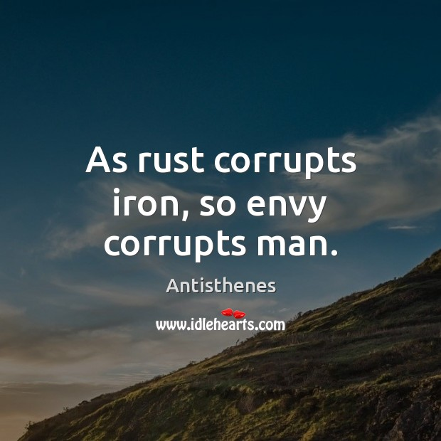 Image, As rust corrupts iron, so envy corrupts man.