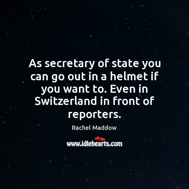 As secretary of state you can go out in a helmet if Rachel Maddow Picture Quote